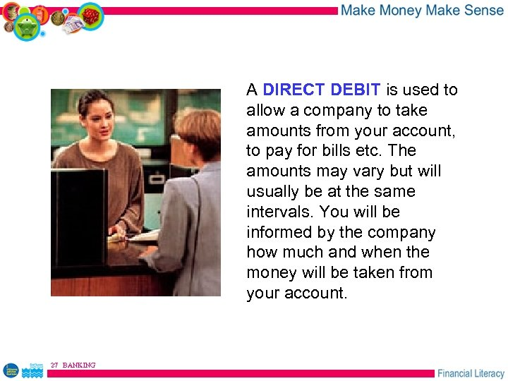 A DIRECT DEBIT is used to allow a company to take amounts from your