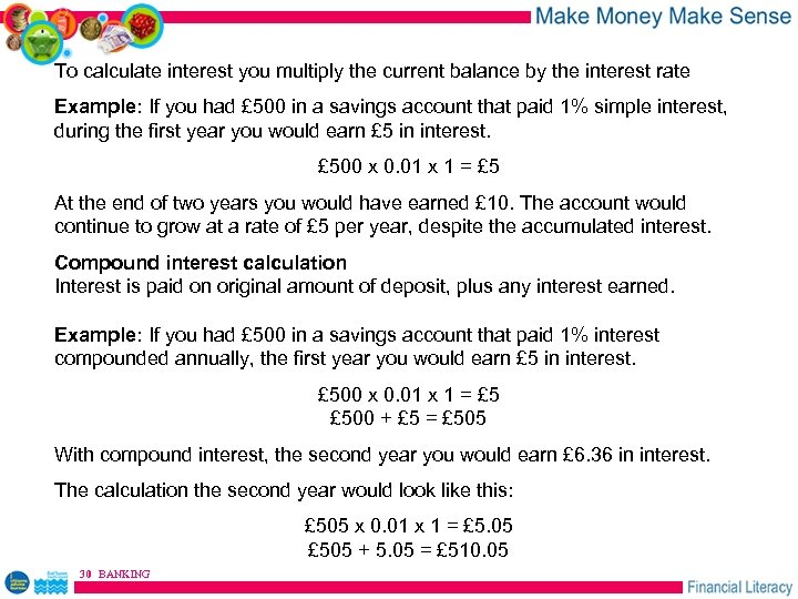 To calculate interest you multiply the current balance by the interest rate Example: If