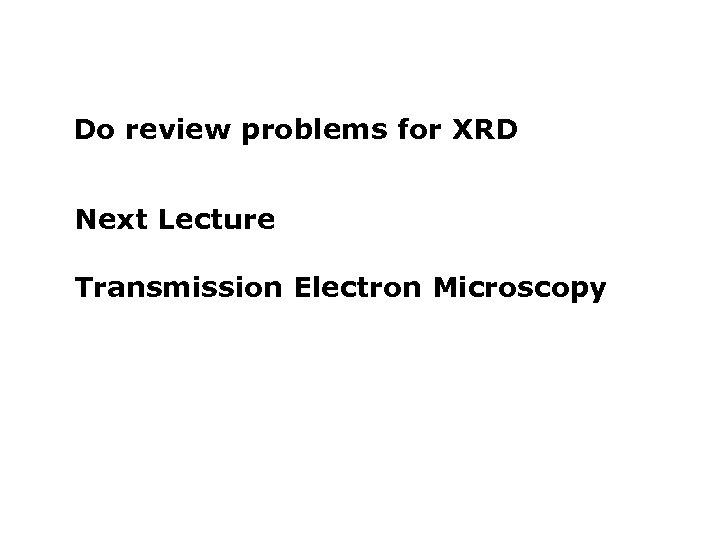 Do review problems for XRD Next Lecture a Transmission Electron Microscopy b