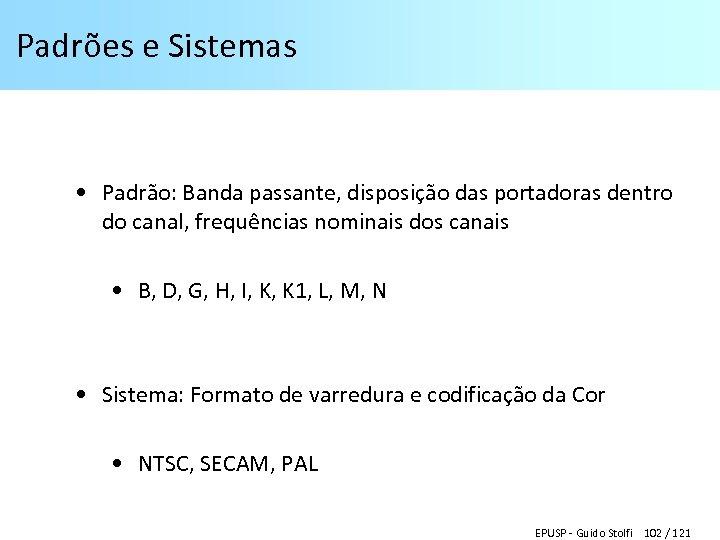 Padrões e Sistemas • Padrão: Banda passante, disposição das portadoras dentro do canal, frequências