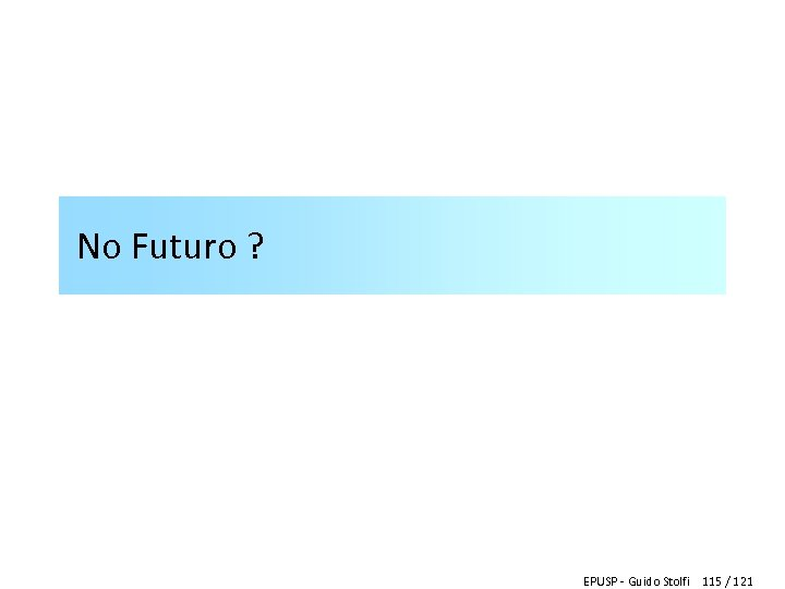 No Futuro ? EPUSP - Guido Stolfi 115 / 121