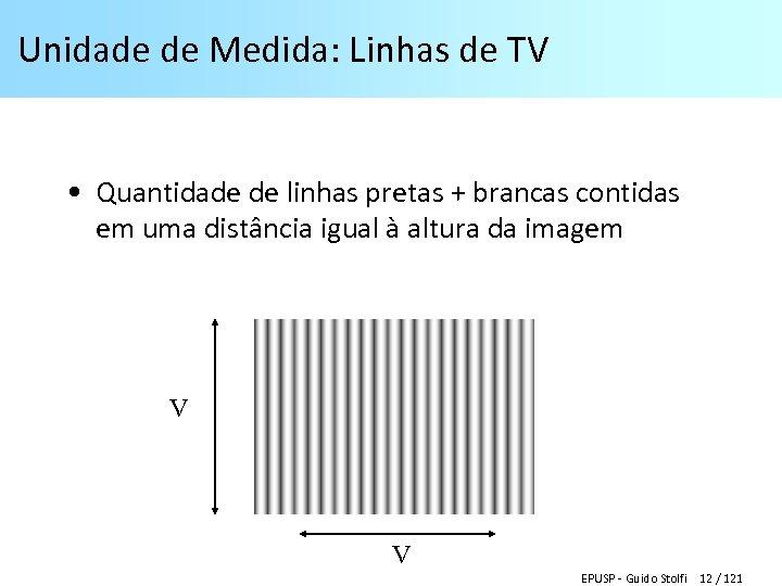 Unidade de Medida: Linhas de TV • Quantidade de linhas pretas + brancas contidas