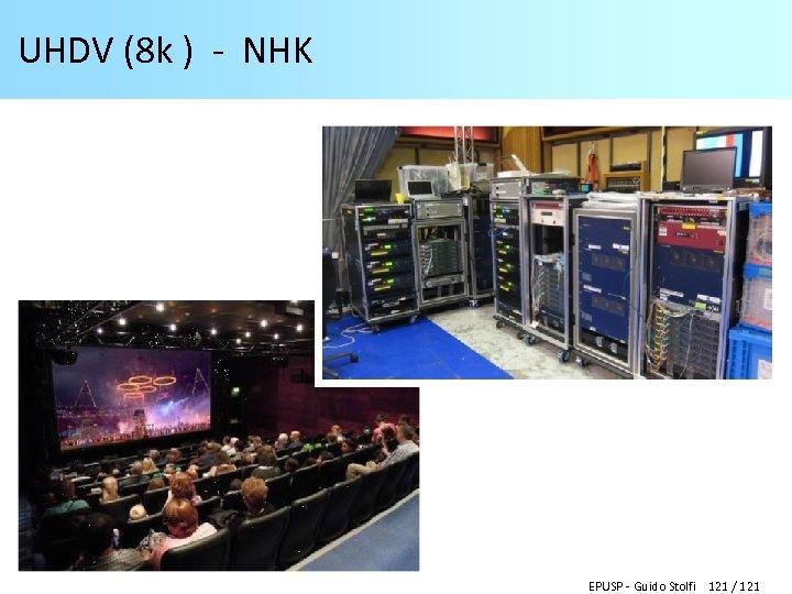 UHDV (8 k ) - NHK EPUSP - Guido Stolfi 121 / 121