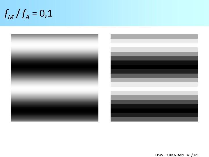 f. M / f. A = 0, 1 EPUSP - Guido Stolfi 43 /