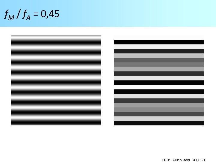 f. M / f. A = 0, 45 EPUSP - Guido Stolfi 49 /