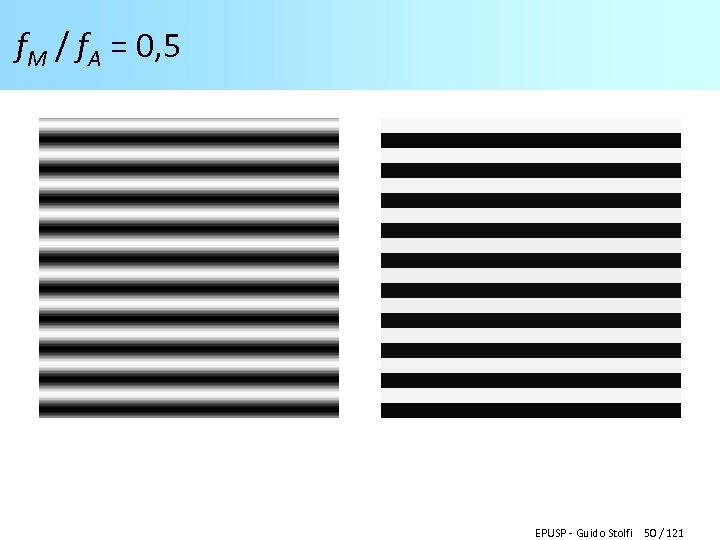 f. M / f. A = 0, 5 EPUSP - Guido Stolfi 50 /