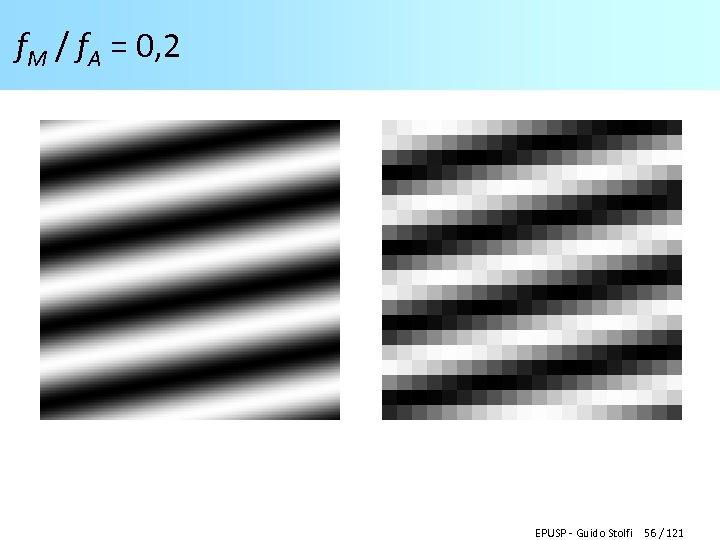 f. M / f. A = 0, 2 EPUSP - Guido Stolfi 56 /