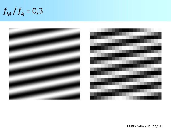 f. M / f. A = 0, 3 EPUSP - Guido Stolfi 57 /