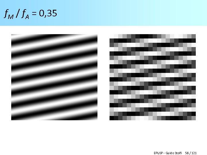 f. M / f. A = 0, 35 EPUSP - Guido Stolfi 58 /