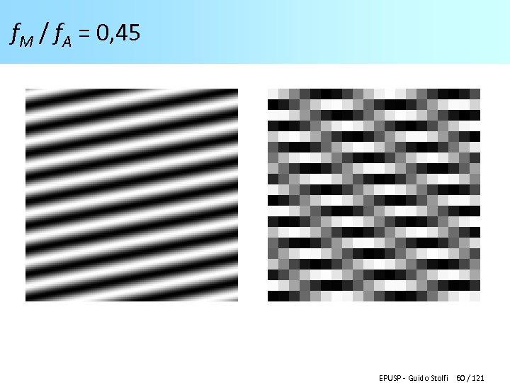 f. M / f. A = 0, 45 EPUSP - Guido Stolfi 60 /
