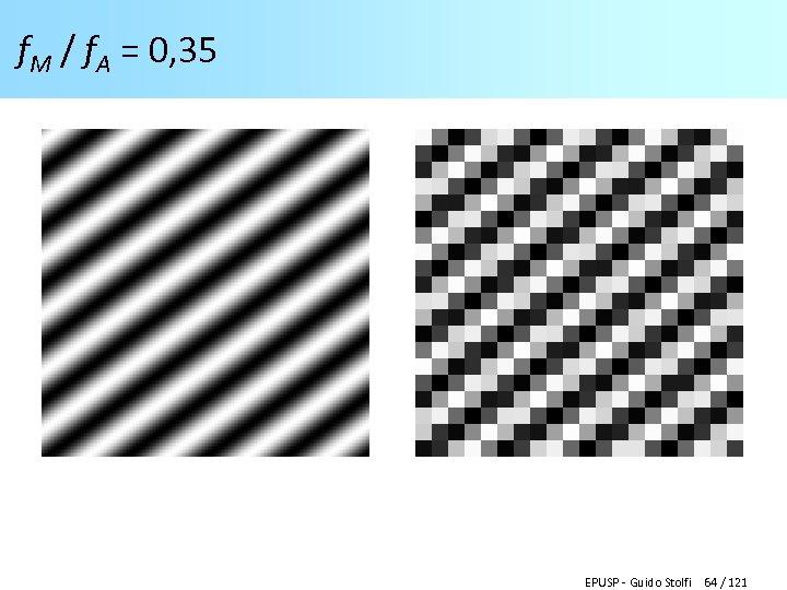 f. M / f. A = 0, 35 EPUSP - Guido Stolfi 64 /