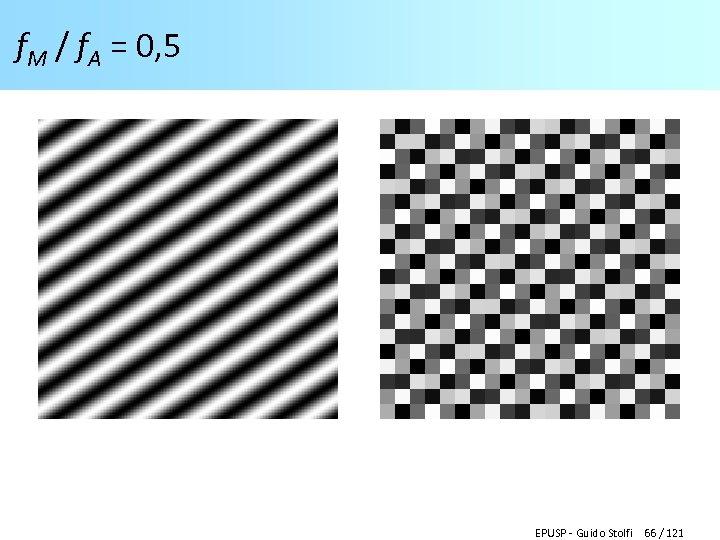 f. M / f. A = 0, 5 EPUSP - Guido Stolfi 66 /