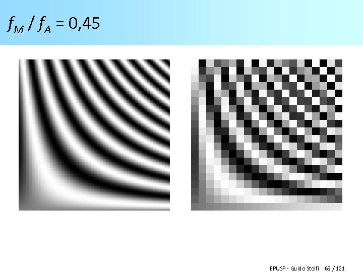 f. M / f. A = 0, 45 EPUSP - Guido Stolfi 69 /