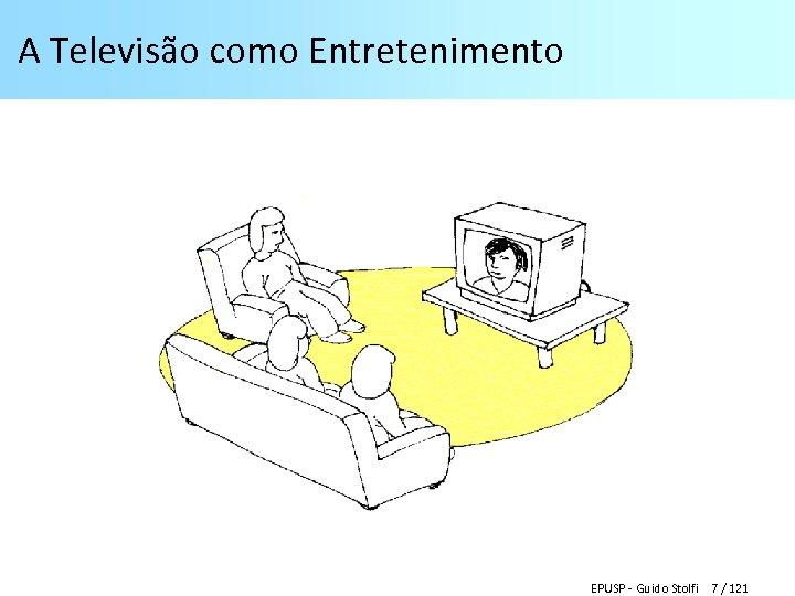 A Televisão como Entretenimento EPUSP - Guido Stolfi 7 / 121