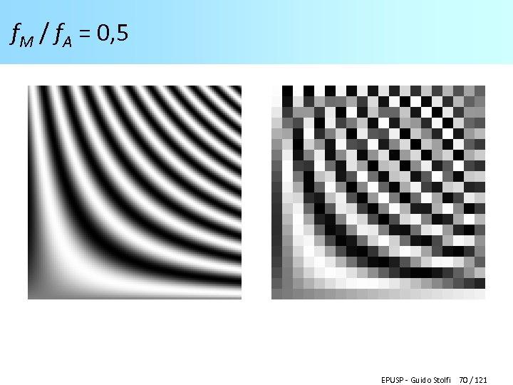 f. M / f. A = 0, 5 EPUSP - Guido Stolfi 70 /