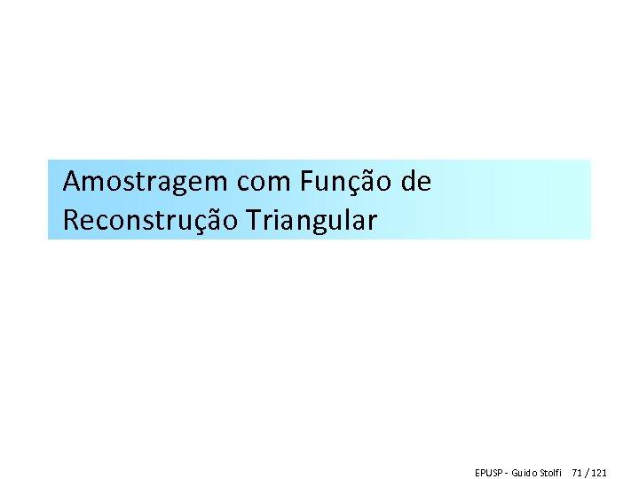Amostragem com Função de Reconstrução Triangular EPUSP - Guido Stolfi 71 / 121
