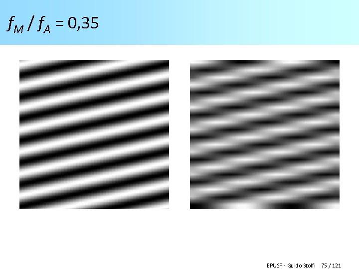 f. M / f. A = 0, 35 EPUSP - Guido Stolfi 75 /