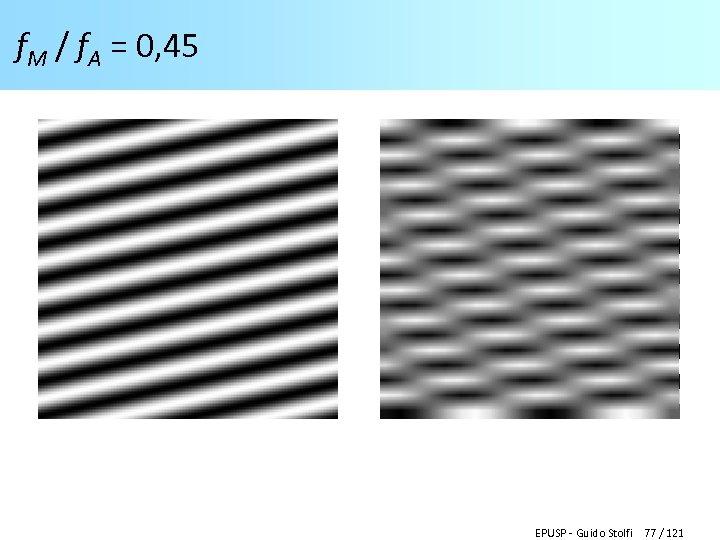 f. M / f. A = 0, 45 EPUSP - Guido Stolfi 77 /