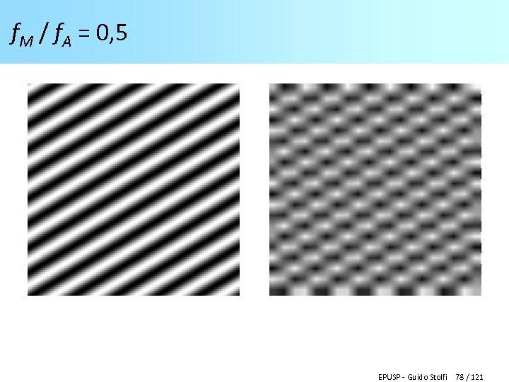 f. M / f. A = 0, 5 EPUSP - Guido Stolfi 78 /
