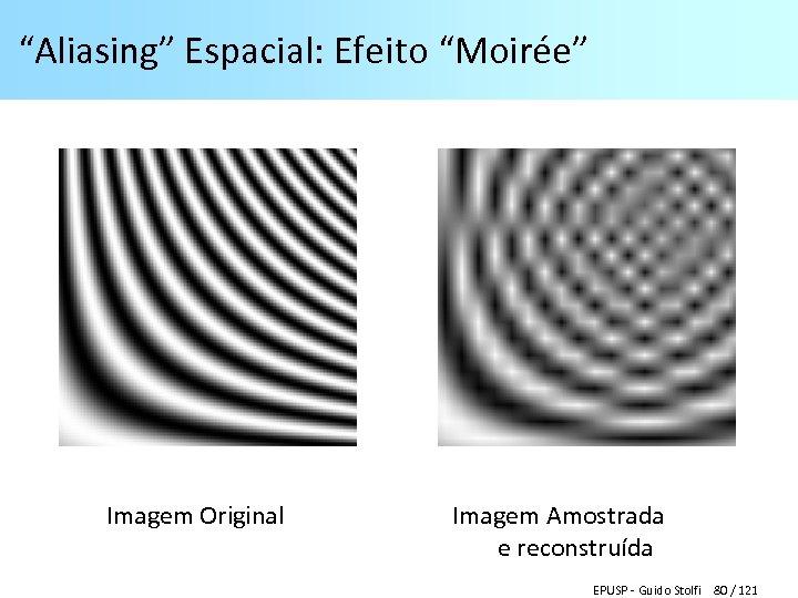 """""""Aliasing"""" Espacial: Efeito """"Moirée"""" Imagem Original Imagem Amostrada e reconstruída EPUSP - Guido Stolfi"""