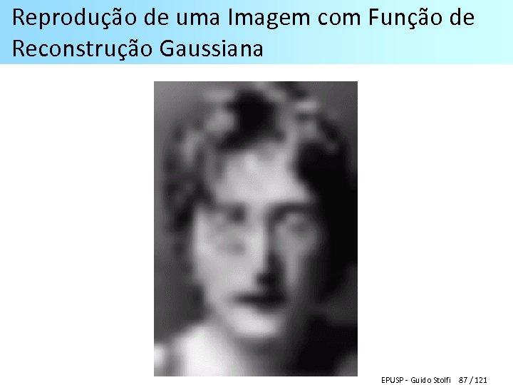 Reprodução de uma Imagem com Função de Reconstrução Gaussiana EPUSP - Guido Stolfi 87