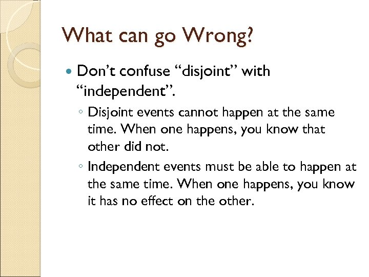 """What can go Wrong? Don't confuse """"disjoint"""" with """"independent"""". ◦ Disjoint events cannot happen"""