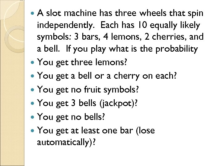 A slot machine has three wheels that spin independently. Each has 10 equally