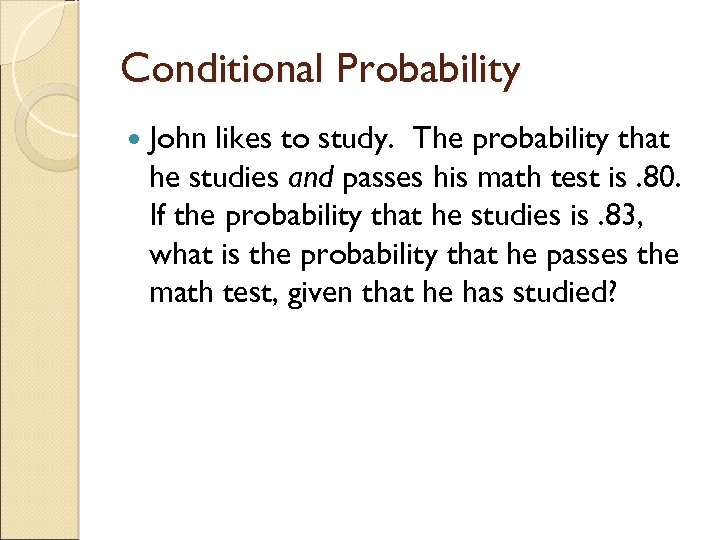 Conditional Probability John likes to study. The probability that he studies and passes his