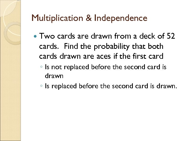 Multiplication & Independence Two cards are drawn from a deck of 52 cards. Find