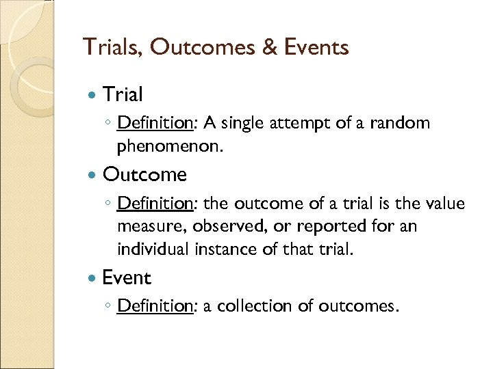 Trials, Outcomes & Events Trial ◦ Definition: A single attempt of a random phenomenon.