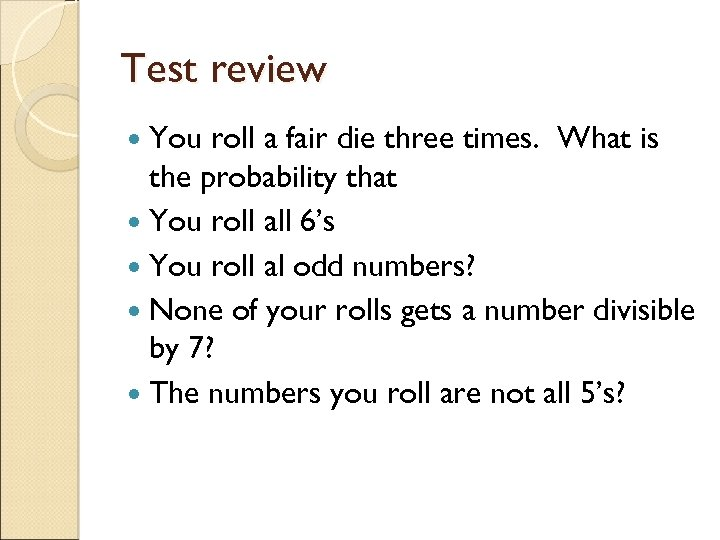 Test review You roll a fair die three times. What is the probability that