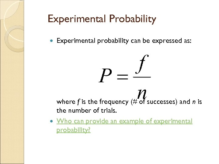 Experimental Probability Experimental probability can be expressed as: where f is the frequency (#