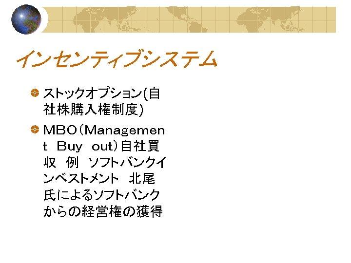 インセンティブシステム ストックオプション(自 社株購入権制度) MBO(Managemen t Buy out)自社買 収 例 ソフトバンクイ ンベストメント 北尾 氏によるソフトバンク からの経営権の獲得