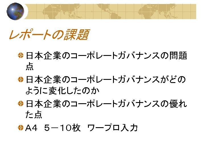レポートの課題 日本企業のコーポレートガバナンスの問題 点 日本企業のコーポレートガバナンスがどの ように変化したのか 日本企業のコーポレートガバナンスの優れ た点 A4 5-10枚 ワープロ入力