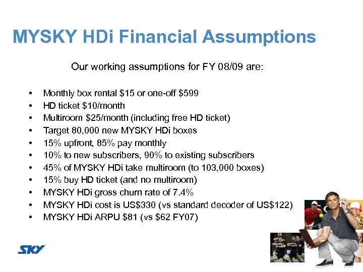 MYSKY HDi Financial Assumptions Our working assumptions for FY 08/09 are: • • •