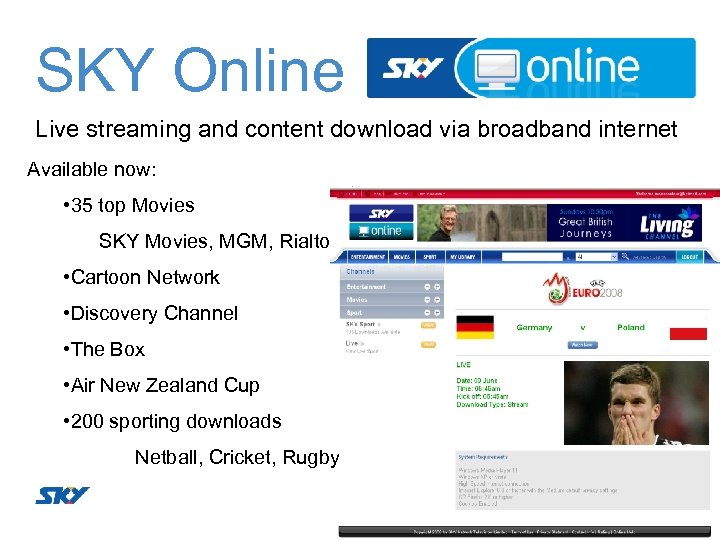 SKY Online Live streaming and content download via broadband internet Available now: • 35
