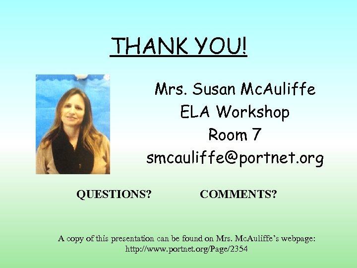THANK YOU! Mrs. Susan Mc. Auliffe ELA Workshop Room 7 smcauliffe@portnet. org QUESTIONS? COMMENTS?
