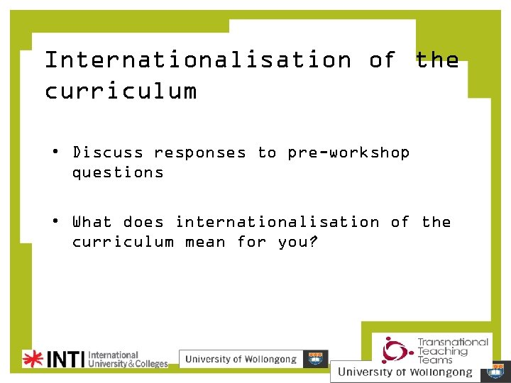Internationalisation of the curriculum • Discuss responses to pre-workshop questions • What does internationalisation