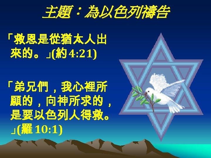 主題:為以色列禱告 「救恩是從猶太人出 來的。」 4: 21) (約 「弟兄們,我心裡所 願的,向神所求的, 是要以色列人得救。 」 10: 1) (羅