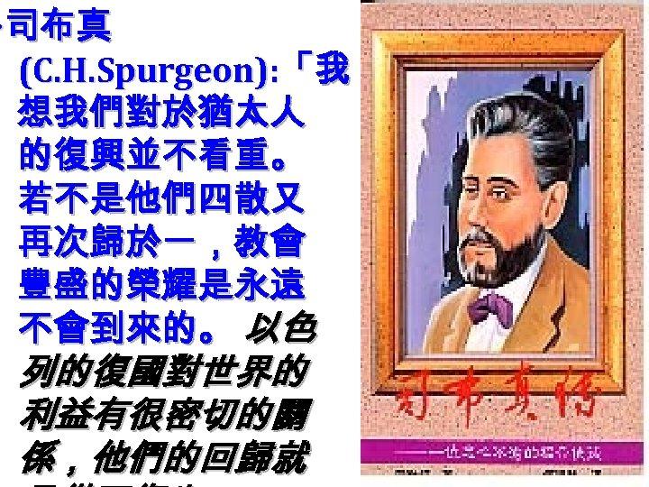 ‧ 司布真 (C. H. Spurgeon): 「我 想我們對於猶太人 的復興並不看重。 若不是他們四散又 再次歸於一,教會 豐盛的榮耀是永遠 不會到來的。 以色 列的復國對世界的