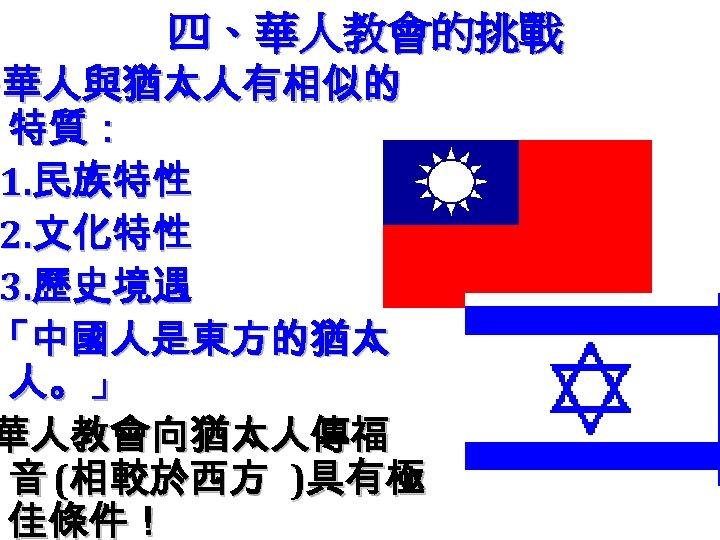 四、華人教會的挑戰 ‧ 華人與猶太人有相似的 特質: 1. 民族特性 2. 文化特性 3. 歷史境遇 「中國人是東方的猶太 人。」 華人教會向猶太人傳福 音
