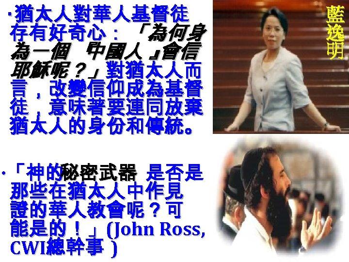 ‧猶太人對華人基督徒 存有好奇心: 「為何身 為一個 『 中國人 』 會信 耶穌呢?」對猶太人而 言,改變信仰成為基督 徒,意味著要連同放棄 猶太人的身份和傳統。 ‧ 「神的