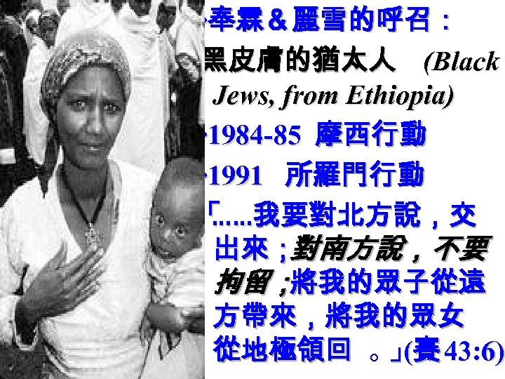 ‧奉霖&麗雪的呼召: 黑皮膚的猶太人 (Black Jews, from Ethiopia) ‧ 1984 -85 摩西行動 ‧ 1991 所羅門行動 「