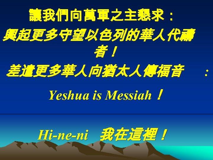 讓我們向萬軍之主懇求: 興起更多守望以色列的華人代禱 者! 差遣更多華人向猶太人傳福音 : Yeshua is Messiah! Hi-ne-ni 我在這裡!