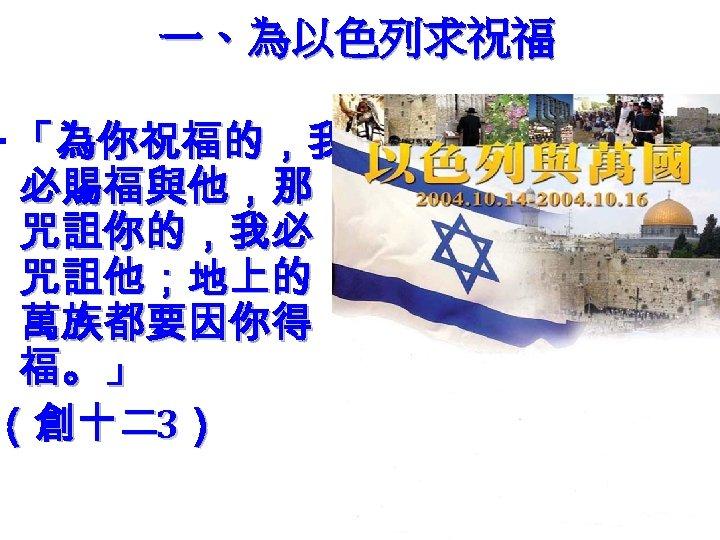 一、為以色列求祝福 ‧「為你祝福的,我 必賜福與他,那 咒詛你的,我必 咒詛他;地上的 萬族都要因你得 福。」 (創十二3)