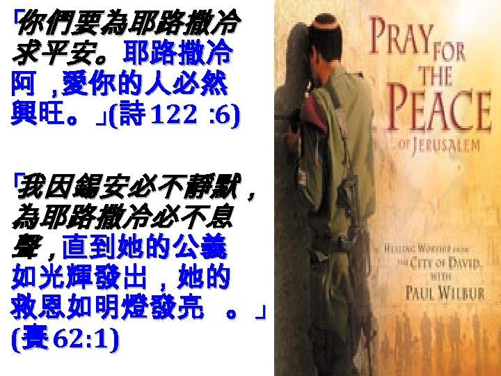 「 你們要為耶路撒冷 求平安。 耶路撒冷 阿, 愛你的人必然 興旺。」詩 122: ( 6) 「 我因錫安必不靜默, 為耶路撒冷必不息 聲,直到她的公義