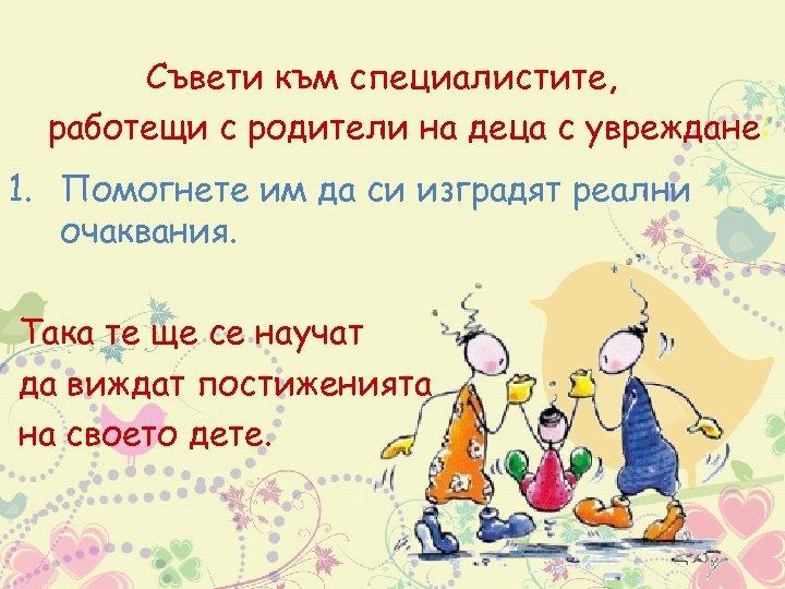 Съвети към специалистите, работещи с родители на деца с увреждане: 1. Помогнете им да