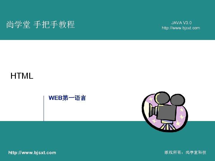 尚学堂 手把手教程 JAVA V 3. 0 http: //www. bjsxt. com HTML WEB第一语言 http: //www.