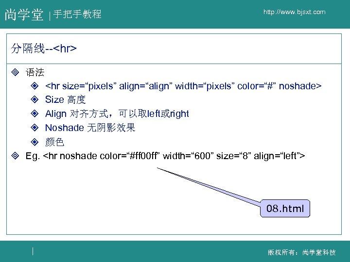 "尚学堂 手把手教程 http: //www. bjsxt. com 分隔线--<hr> ³ 语法 ² <hr size=""pixels"" align=""align"" width=""pixels"""