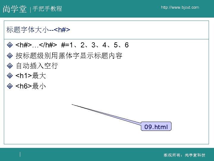 尚学堂 手把手教程 http: //www. bjsxt. com 标题字体大小--<h#> ³ <h#>…</h#> #=1、2、3、4、5、6 ³ 按标题级别用黑体字显示标题内容 ³ 自动插入空行
